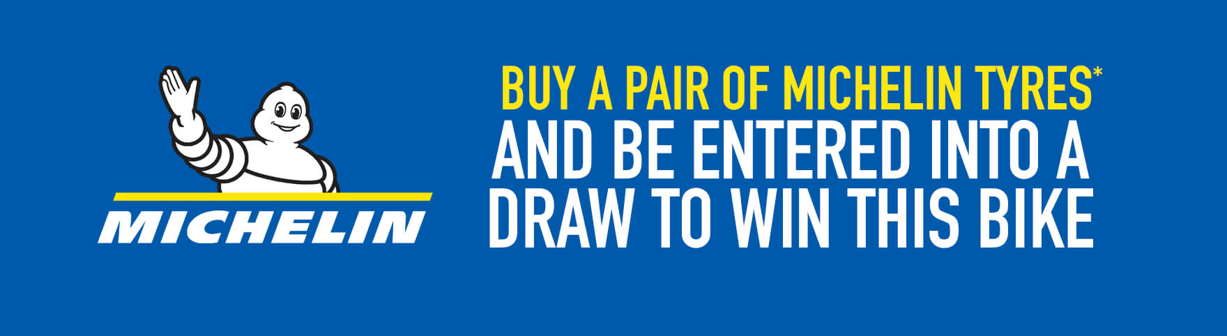 BUY A PAIR OF MICHELIN TYRES AND BE ENTERED INTO A DRAW TO WIN THIS BIKE
